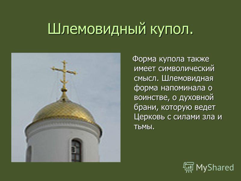 Шлемовидный купол. Форма купола также имеет символический смысл. Шлемовидная форма напоминала о воинстве, о духовной брани, которую ведет Церковь с силами зла и тьмы. Форма купола также имеет символический смысл. Шлемовидная форма напоминала о воинст