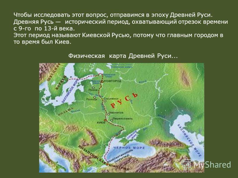 Чтобы исследовать этот вопрос, отправимся в эпоху Древней Руси. Древняя Русь исторический период, охватывающий отрезок времени с 9-го по 13-й века. Этот период называют Киевской Русью, потому что главным городом в то время был Киев. Физическая карта