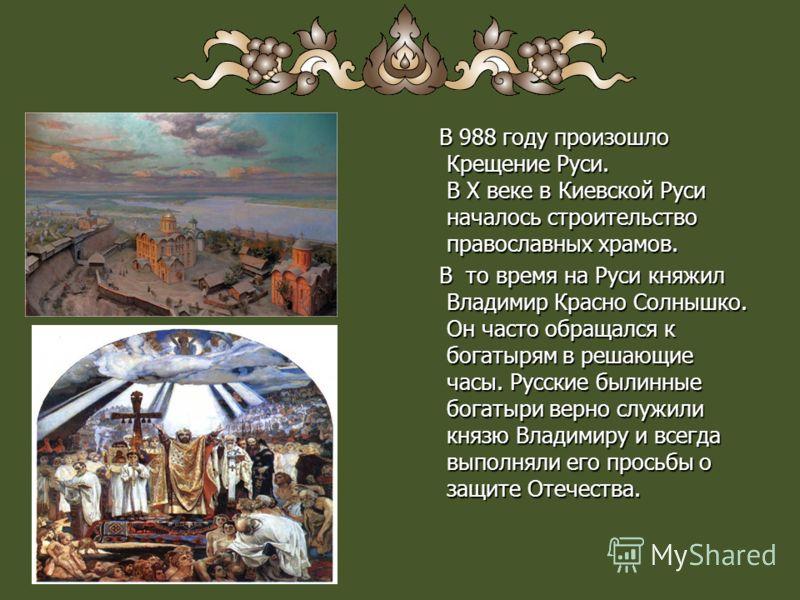 В 988 году произошло Крещение Руси. В Х веке в Киевской Руси началось строительство православных храмов. В то время на Руси княжил Владимир Красно Солнышко. Он часто обращался к богатырям в решающие часы. Русские былинные богатыри верно служили князю