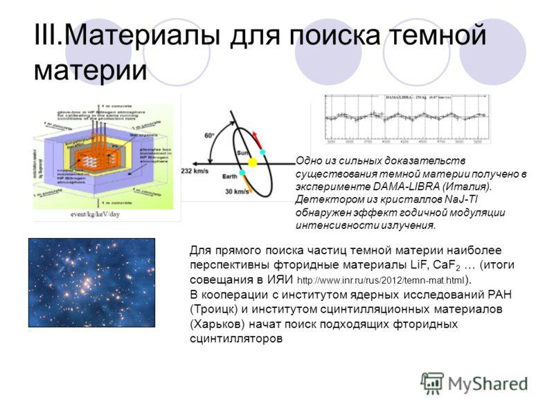 III.Материалы для поиска темной материи Одно из сильных доказательств существования темной материи получено в эксперименте DAMA-LIBRA (Италия). Детектором из кристаллов NaJ-Tl обнаружен эффект годичной модуляции интенсивности излучения. Для прямого п