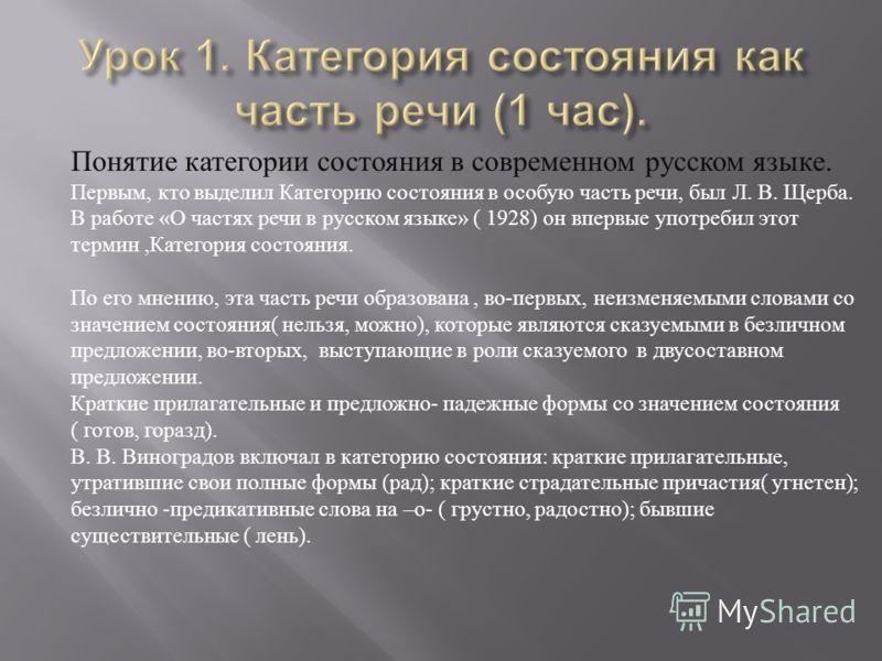 Понятие категории состояния в современном русском языке. Первым, кто выделил Категорию состояния в особую часть речи, был Л. В. Щерба. В работе « О частях речи в русском языке » ( 1928) он впервые употребил этот термин, Категория состояния. По его мн