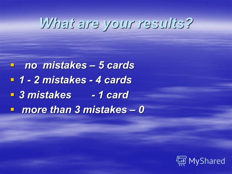 What are your results? no mistakes – 5 сards no mistakes – 5 сards 1 - 2 mistakes - 4 cards 1 - 2 mistakes - 4 cards 3 mistakes - 1 card 3 mistakes - 1 card more than 3 mistakes – 0 more than 3 mistakes – 0