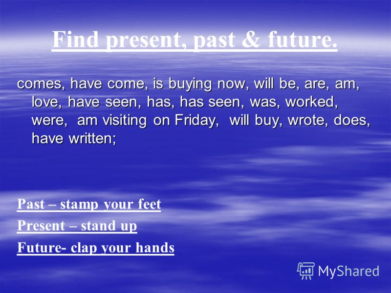Find present, past & future. comes, have come, is buying now, will be, are, am, love, have seen, has, has seen, was, worked, were, am visiting on Friday, will buy, wrote, does, have written; Past – stamp your feet Present – stand up Future- clap your