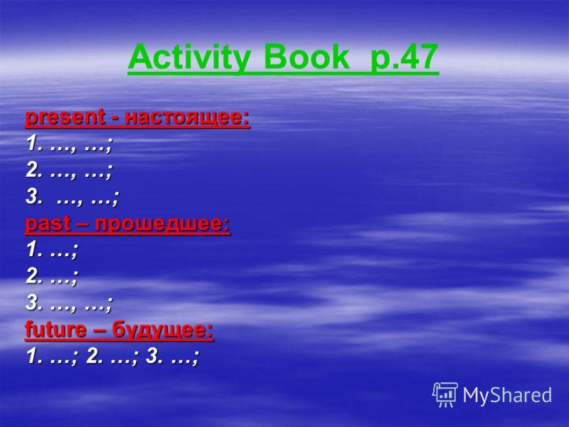 Activity Book p.47 present - настоящее: 1. …, …; 2. …, …; 3. …, …; past – прошедшее: 1. …; 2. …; 3. …, …; future – будущее: 1. …; 2. …; 3. …;