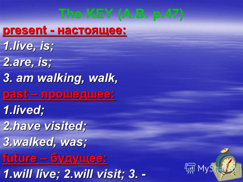 The KEY (A.B. p.47) present - настоящее: 1.live, is; 2.are, is; 3. am walking, walk, past – прошедшее: 1.lived; 2.have visited; 3.walked, was; future – будущее: 1.will live; 2.will visit; 3. -