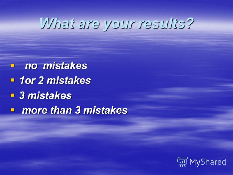 What are your results? no mistakes no mistakes 1or 2 mistakes 1or 2 mistakes 3 mistakes 3 mistakes more than 3 mistakes more than 3 mistakes