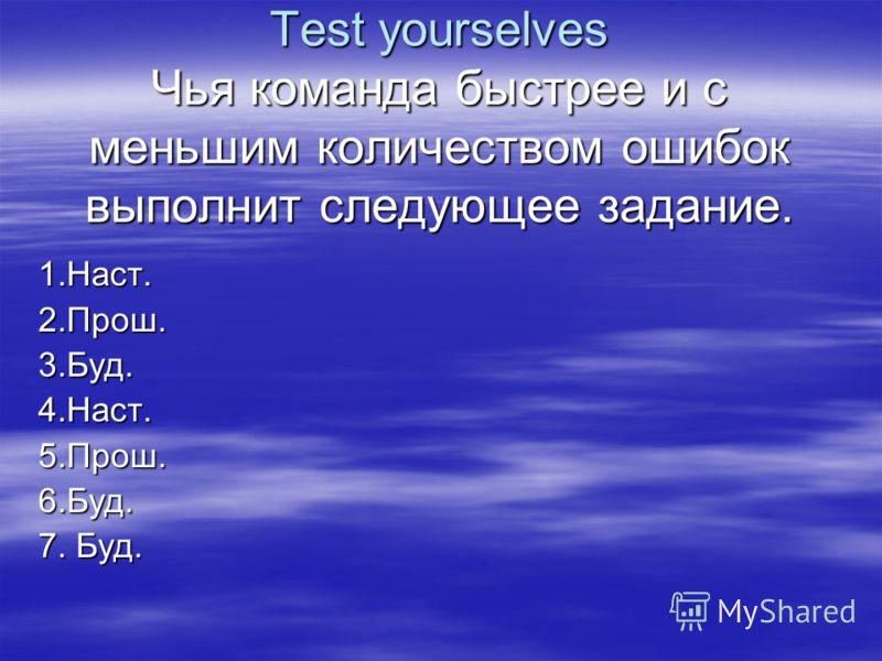 Test yourselves Чья команда быстрее и с меньшим количеством ошибок выполнит следующее задание. 1.Наст.2.Прош.3.Буд.4.Наст.5.Прош.6.Буд. 7. Буд.