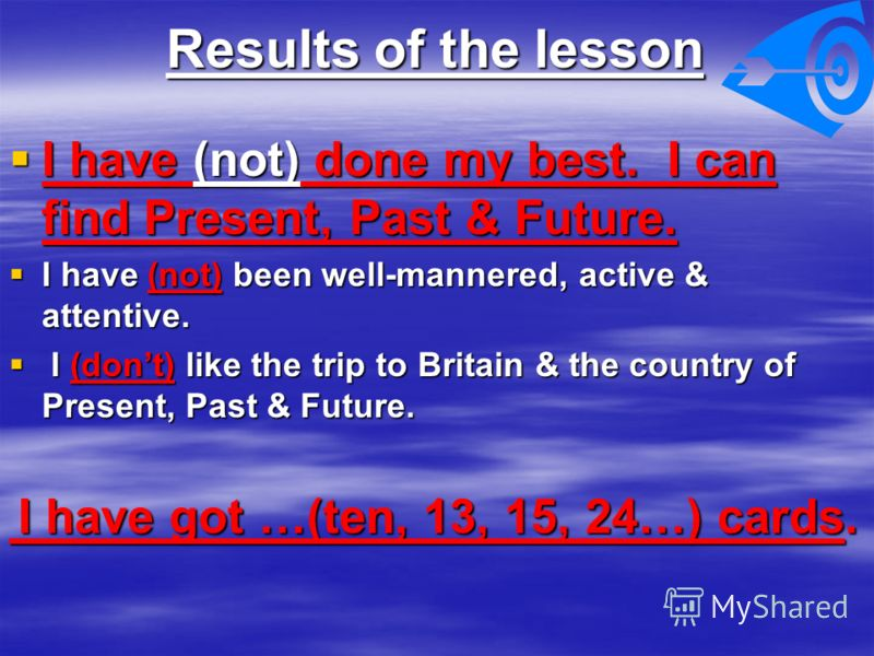 Results of the lesson I have (not) done my best. I can find Present, Past & Future. I have (not) done my best. I can find Present, Past & Future. I have (not) been well-mannered, active & attentive. I have (not) been well-mannered, active & attentive