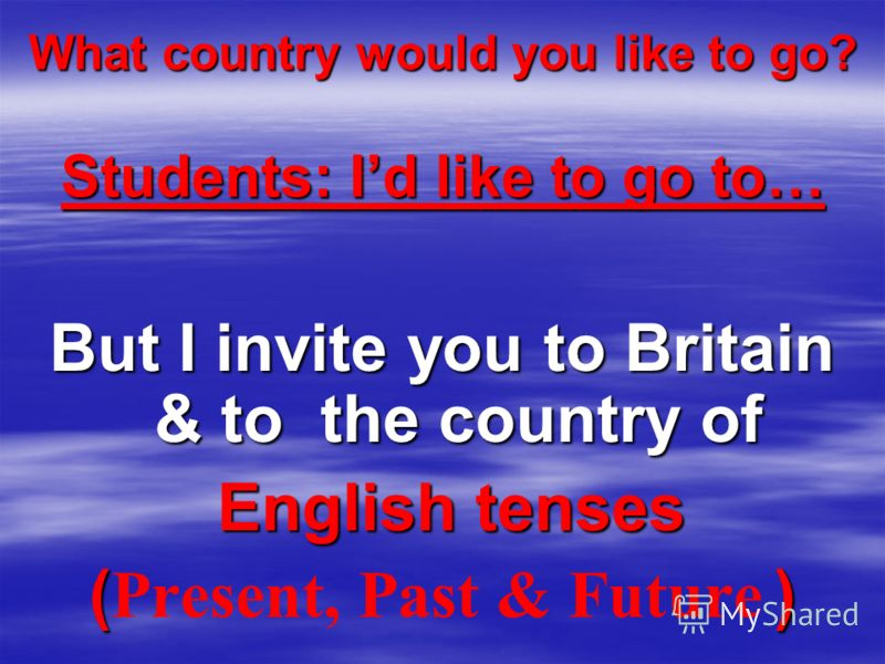 What country would you like to go? Students: Id like to go to… But I invite you to Britain & to the country of English tenses English tenses () ( Present, Past & Future )