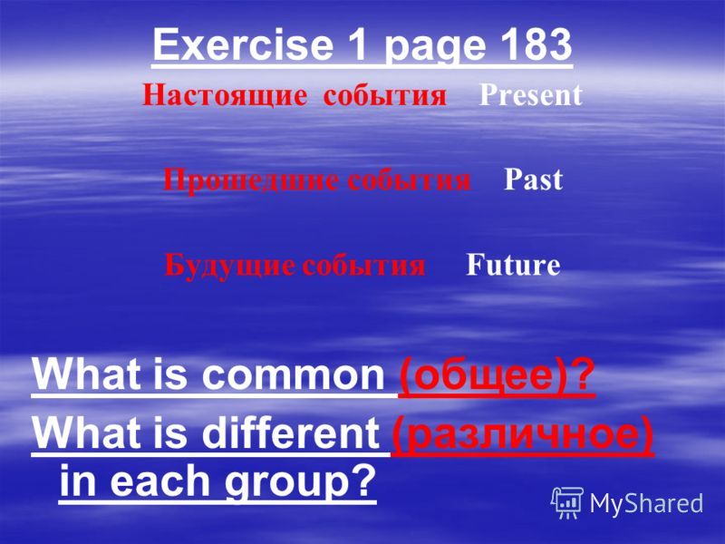 Exercise 1 page 183 Настоящие события Present Прошедшие события Past Будущие события Future What is common (общее)? What is different (различное) in each group?