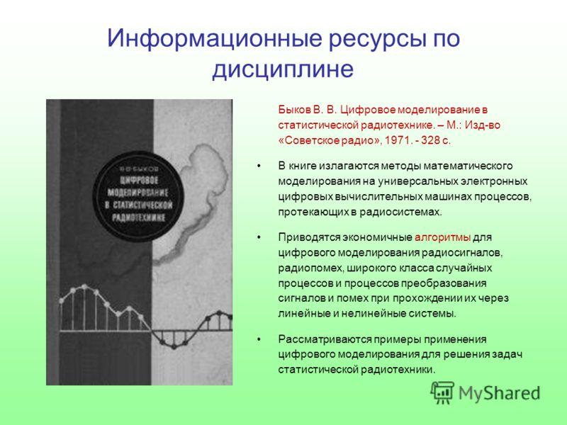 Быков В. В. Цифровое моделирование в статистической радиотехнике. – М.: Изд-во «Советское радио», 1971. - 328 с. В книге излагаются методы математического моделирования на универсальных электронных цифровых вычислительных машинах процессов, протекающ