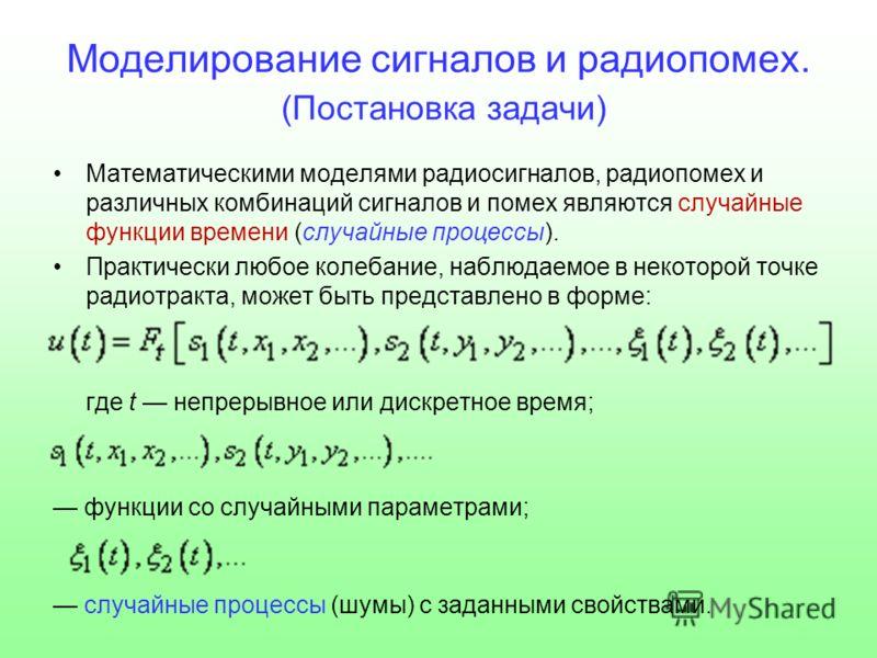 Моделирование сигналов и радиопомех. (Постановка задачи) Математическими моделями радиосигналов, радиопомех и различных комбинаций сигналов и помех являются случайные функции времени (случайные процессы). Практически любое колебание, наблюдаемое в не