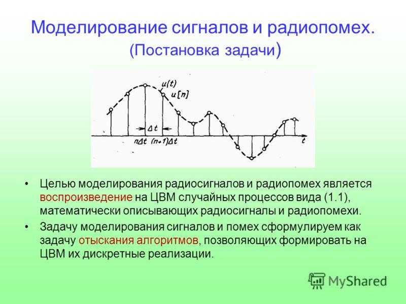 Моделирование сигналов и радиопомех. (Постановка задачи ) Целью моделирования радиосигналов и радиопомех является воспроизведение на ЦВМ случайных процессов вида (1.1), математически описывающих радиосигналы и радиопомехи. Задачу моделирования сигнал