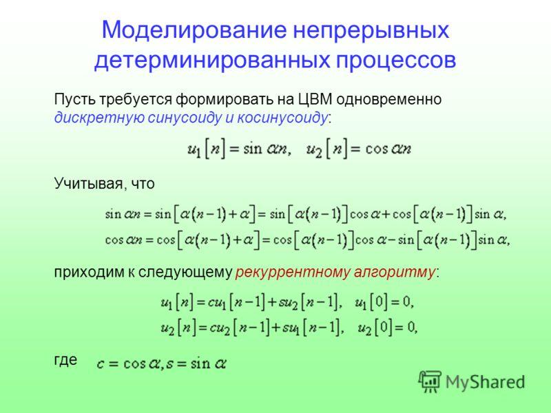 Моделирование непрерывных детерминированных процессов Пусть требуется формировать на ЦВМ одновременно дискретную синусоиду и косинусоиду: Учитывая, что приходим к следующему рекуррентному алгоритму: где