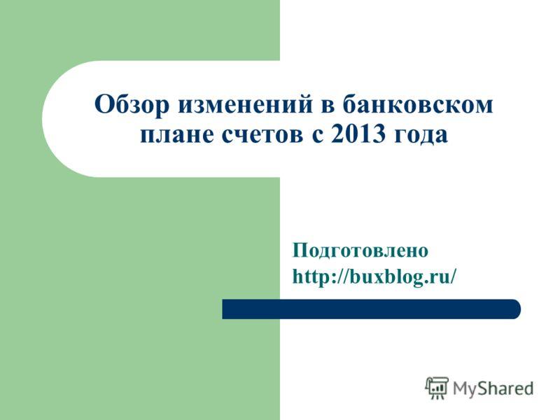 Обзор изменений в банковском плане счетов с 2013 года Подготовлено http://buxblog.ru/