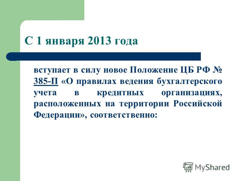 С 1 января 2013 года вступает в силу новое Положение ЦБ РФ 385-П «О правилах ведения бухгалтерского учета в кредитных организациях, расположенных на территории Российской Федерации», соответственно: 385-П