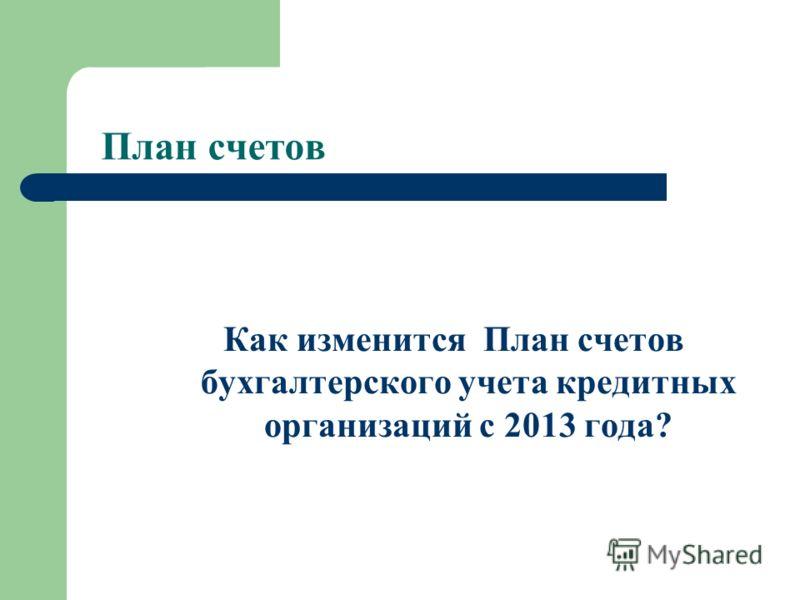 План счетов Как изменится План счетов бухгалтерского учета кредитных организаций с 2013 года?