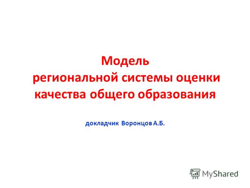 Модель региональной системы оценки качества общего образования докладчик Воронцов А.Б.