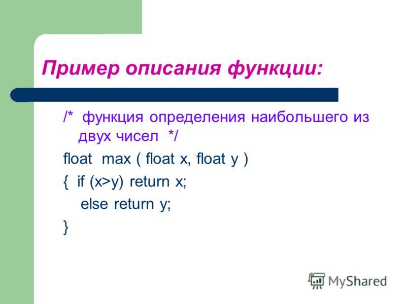 Пример описания функции: /* функция определения наибольшего из двух чисел */ float max ( float x, float y ) { if (x>y) return x; else return y; }