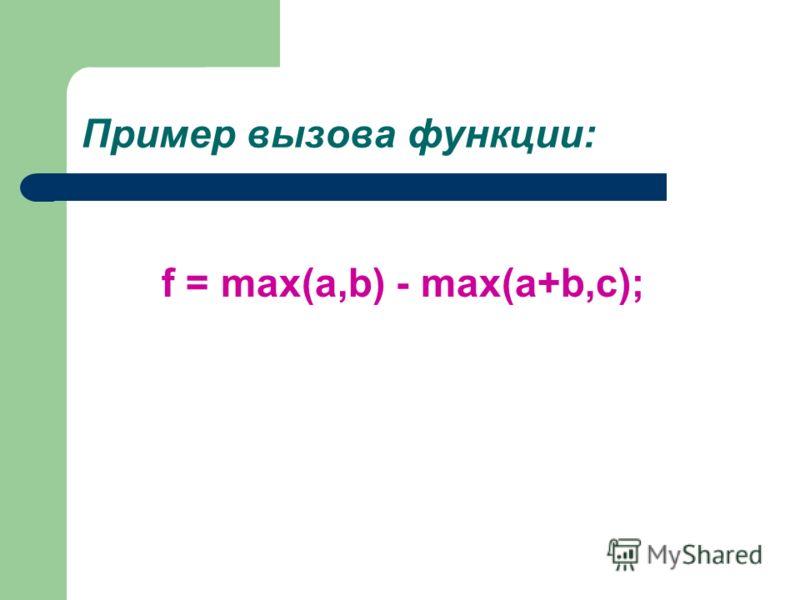 Пример вызова функции: f = max(a,b) - max(a+b,c);