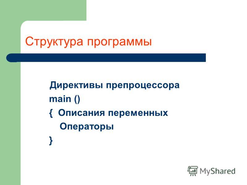 Структура программы Директивы препроцессора main () { Описания переменных Операторы }