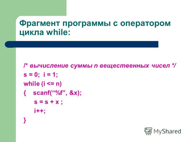 Фрагмент программы с оператором цикла while: /* вычисление суммы n вещественных чисел */ s = 0; i = 1; while (i
