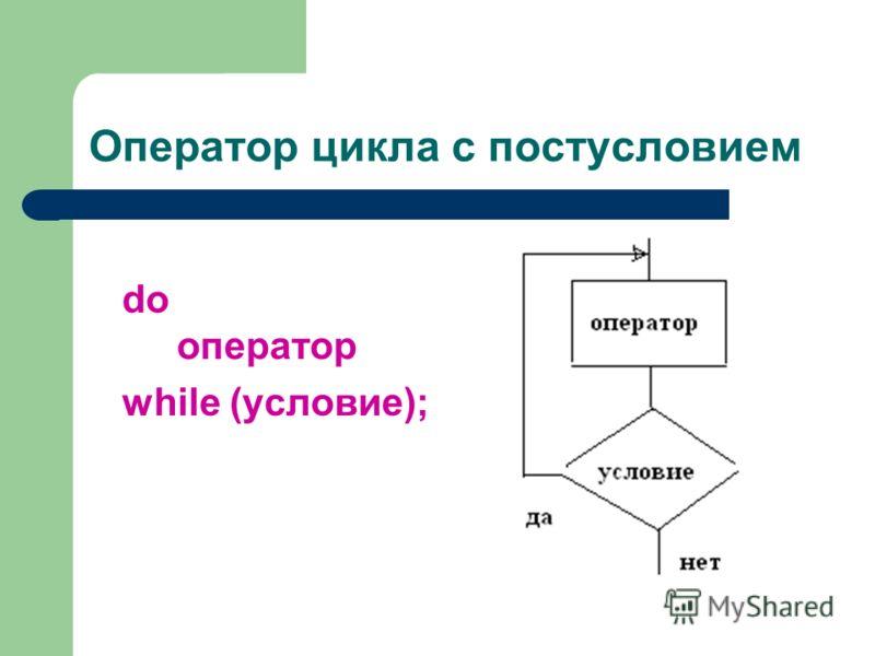 Оператор цикла с постусловием do оператор while (условие);