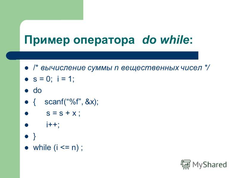 Пример оператора do while: /* вычисление суммы n вещественных чисел */ s = 0; i = 1; do { scanf(%f, &x); s = s + x ; i++; } while (i