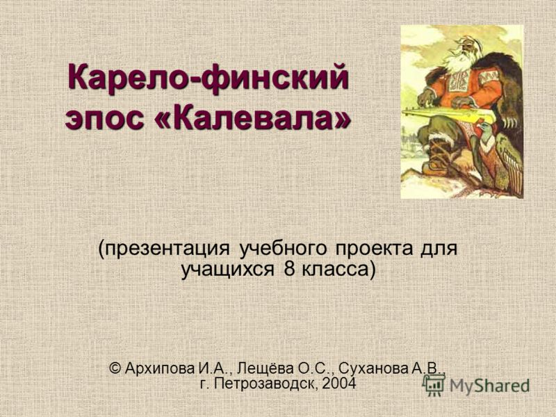 Карело-финский эпос «Калевала» (презентация учебного проекта для учащихся 8 класса) © Архипова И.А., Лещёва О.С., Суханова А.В., г. Петрозаводск, 2004