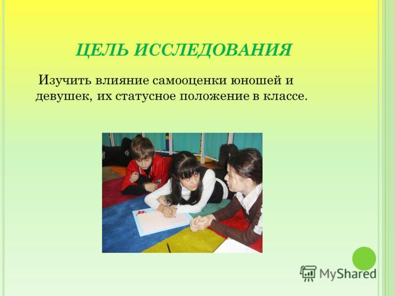 ЦЕЛЬ ИССЛЕДОВАНИЯ Изучить влияние самооценки юношей и девушек, их статусное положение в классе.