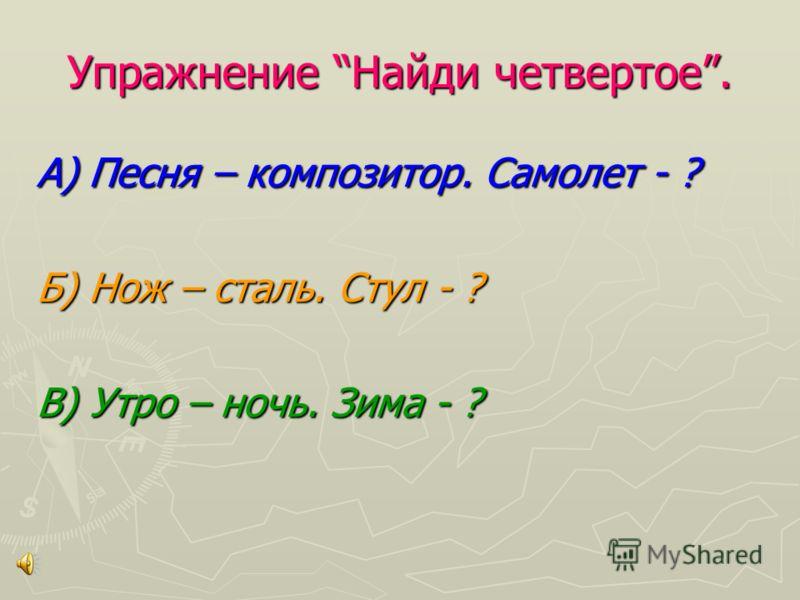 Упражнение Найди четвертое. А) Песня – композитор. Самолет - ? Б) Нож – сталь. Стул - ? В) Утро – ночь. Зима - ?