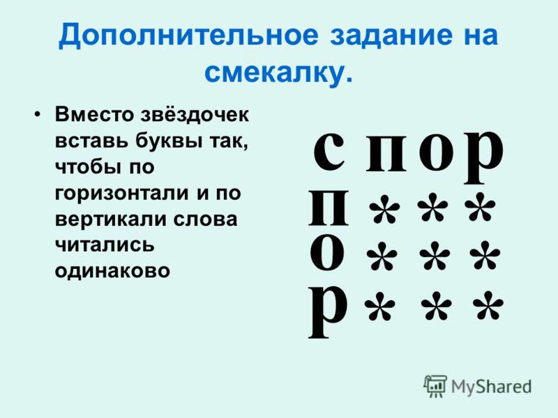 Дополнительное задание на смекалку. Вместо звёздочек вставь буквы так, чтобы по горизонтали и по вертикали слова читались одинаково