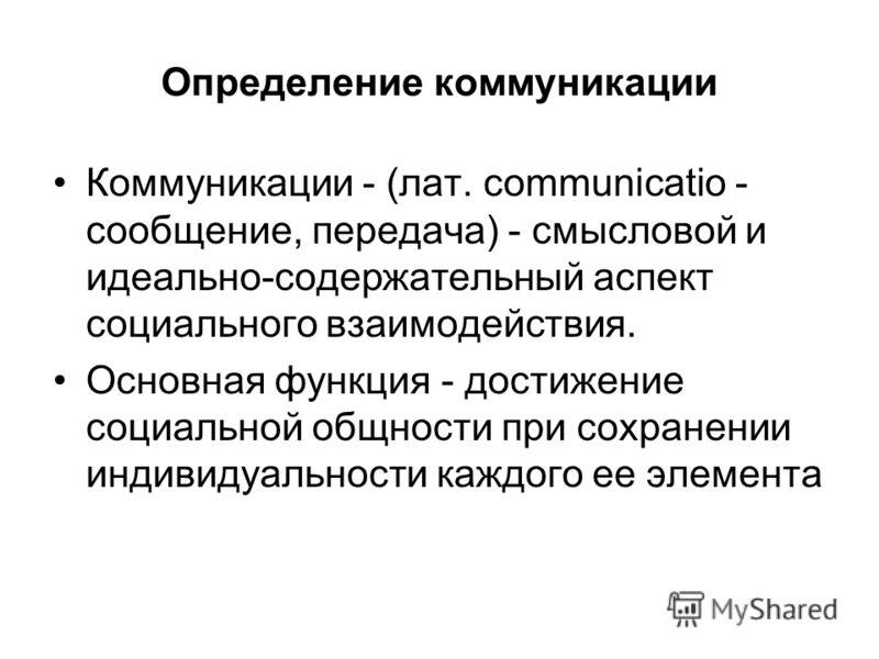 Определение коммуникации Коммуникации - (лат. communicatio - сообщение, передача) - смысловой и идеально-содержательный аспект социального взаимодействия. Основная функция - достижение социальной общности при сохранении индивидуальности каждого ее эл