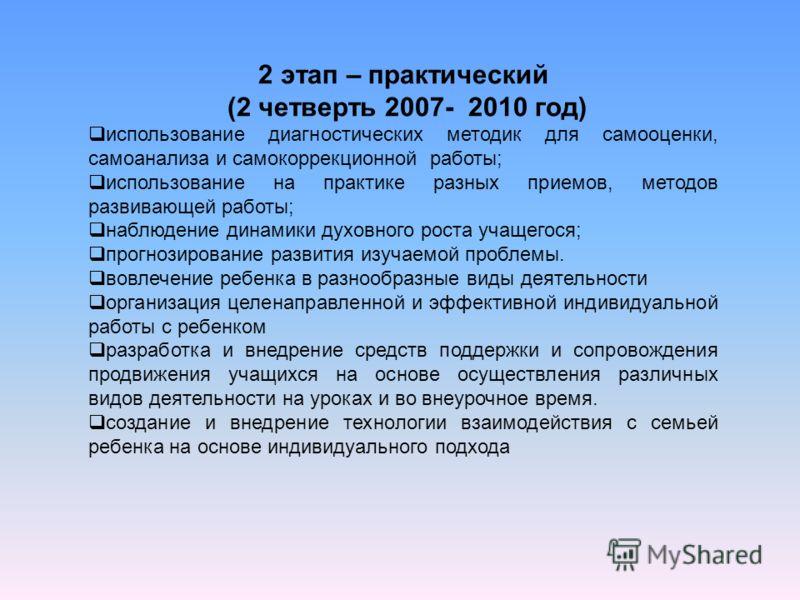 2 этап – практический (2 четверть 2007- 2010 год) использование диагностических методик для самооценки, самоанализа и самокоррекционной работы; использование на практике разных приемов, методов развивающей работы; наблюдение динамики духовного роста