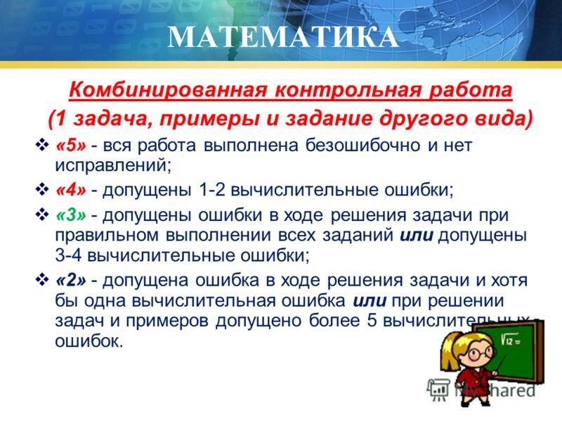 МАТЕМАТИКА Комбинированная контрольная работа (1 задача, примеры и задание другого вида) «5» - вся работа выполнена безошибочно и нет исправлений; «4» - допущены 1-2 вычислительные ошибки; «3» - допущены ошибки в ходе решения задачи при правильном вы