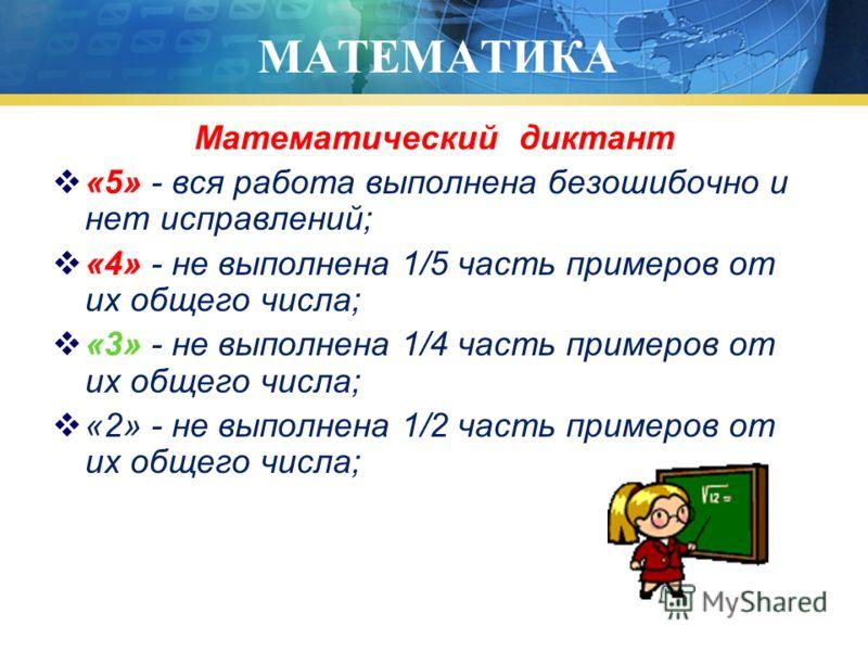 МАТЕМАТИКА Математический диктант «5» - вся работа выполнена безошибочно и нет исправлений; «4» - не выполнена 1/5 часть примеров от их общего числа; «3» - не выполнена 1/4 часть примеров от их общего числа; «2» - не выполнена 1/2 часть примеров от и