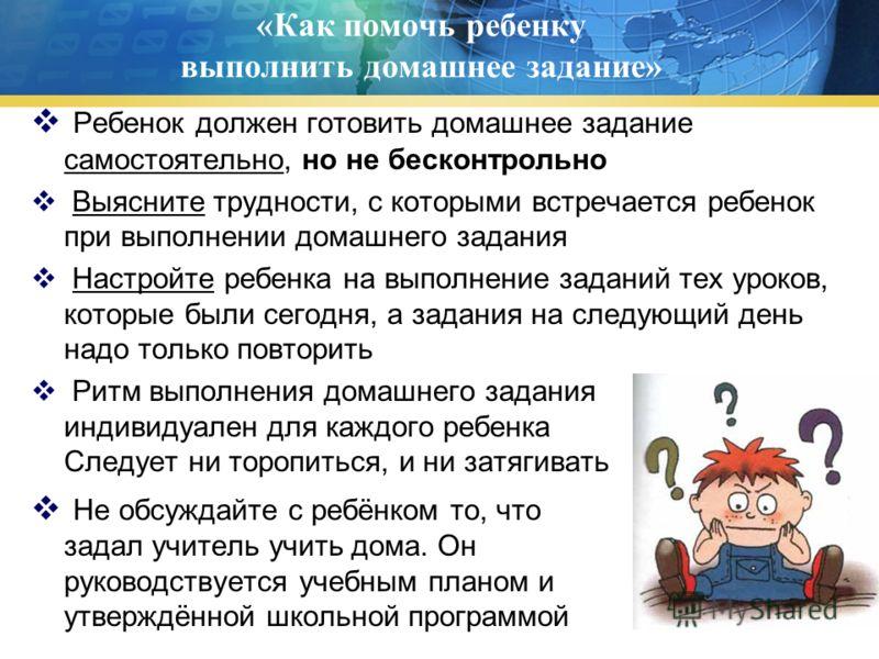 «Как помочь ребенку выполнить домашнее задание» Ребенок должен готовить домашнее задание самостоятельно, но не бесконтрольно Выясните трудности, с которыми встречается ребенок при выполнении домашнего задания Настройте ребенка на выполнение заданий т
