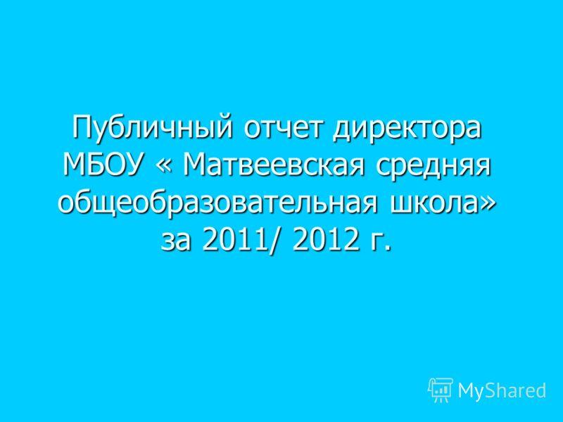 Публичный отчет директора МБОУ « Матвеевская средняя общеобразовательная школа» за 2011/ 2012 г.