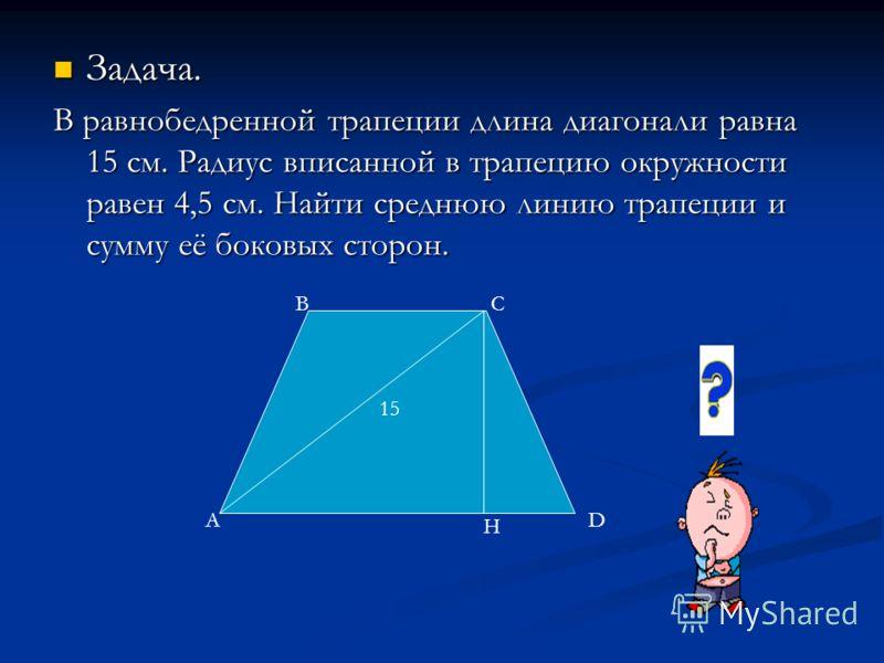 Задача. Задача. В равнобедренной трапеции длина диагонали равна 15 см. Радиус вписанной в трапецию окружности равен 4,5 см. Найти среднюю линию трапеции и сумму её боковых сторон. 15 А ВС D H