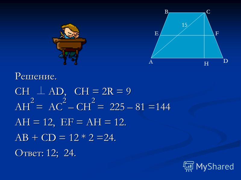 Решение. CH AD, CH = 2R = 9 AH 2 = AC 2 – CH 2 = 225 – 81 =144 AH = 12, EF = AH = 12. AB + CD = 12 * 2 =24. Ответ: 12; 24. A BC D H 15 EF