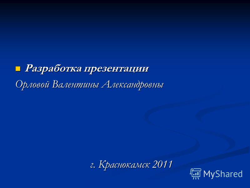 Разработка презентации Разработка презентации Орловой Валентины Александровны г. Краснокамск 2011 г. Краснокамск 2011