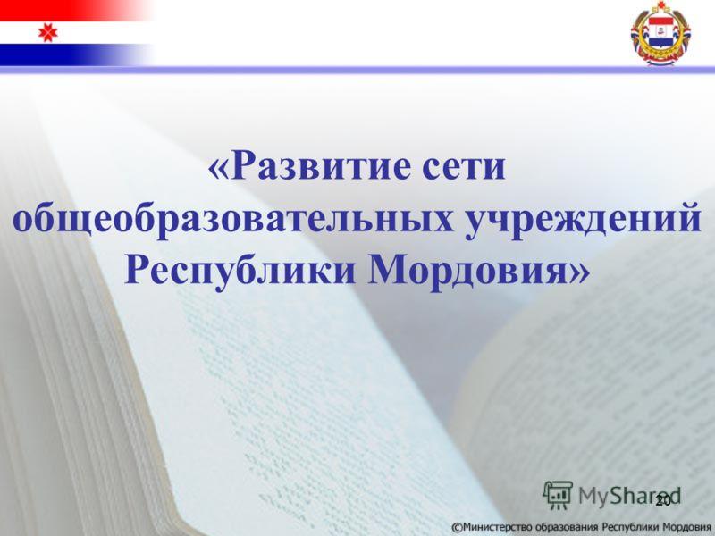 20 «Развитие сети общеобразовательных учреждений Республики Мордовия»