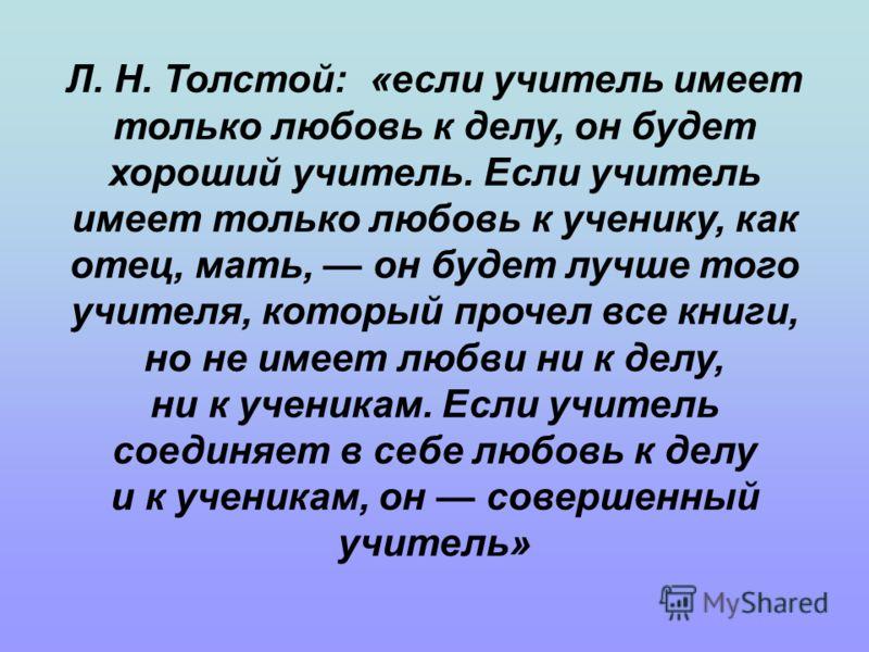 Л. Н. Толстой: «если учитель имеет только любовь к делу, он будет хороший учитель. Если учитель имеет только любовь к ученику, как отец, мать, он будет лучше того учителя, который прочел все книги, но не имеет любви ни к делу, ни к ученикам. Если учи