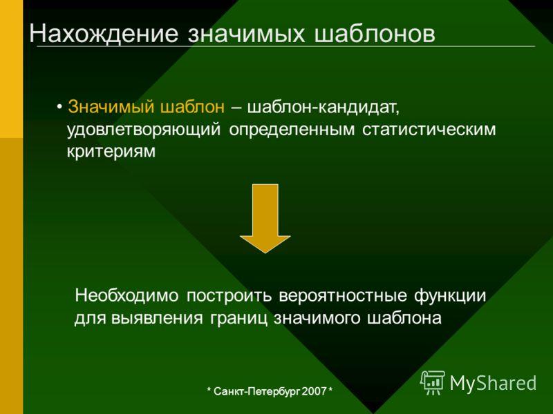 * Санкт-Петербург 2007 * Нахождение значимых шаблонов Значимый шаблон – шаблон-кандидат, удовлетворяющий определенным статистическим критериям Необходимо построить вероятностные функции для выявления границ значимого шаблона