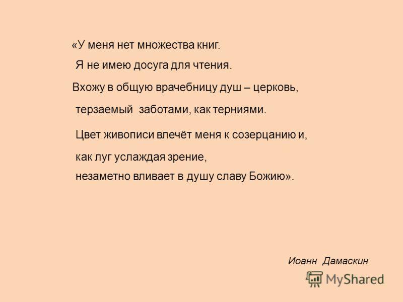 Иоанн Дамаскин «У меня нет множества книг. Я не имею досуга для чтения. Вхожу в общую врачебницу душ – церковь, терзаемый заботами, как терниями. Цвет живописи влечёт меня к созерцанию и, как луг услаждая зрение, незаметно вливает в душу славу Божию»