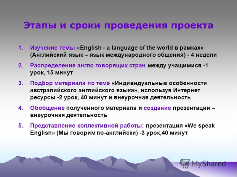 Этапы и сроки проведения проекта 1.Изучение темы «English - a language of the world в рамках» (Английский язык – язык международного общения) - 4 недели 2.Распределение англо говорящих стран между учащимися -1 урок, 15 минут 3.Подбор материала по тем