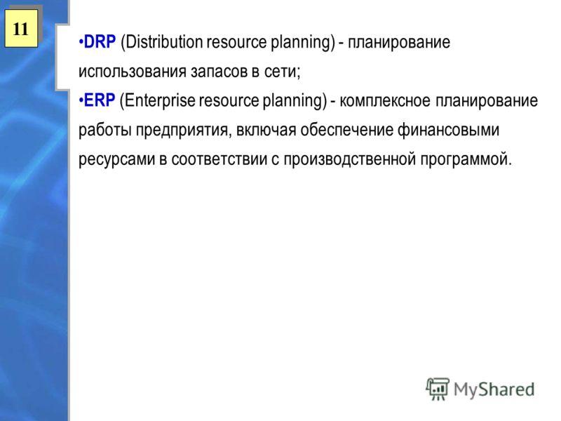11 DRP (Distribution resource planning) - планирование использования запасов в сети; ERP (Enterprise resource planning) - комплексное планирование работы предприятия, включая обеспечение финансовыми ресурсами в соответствии с производственной програм