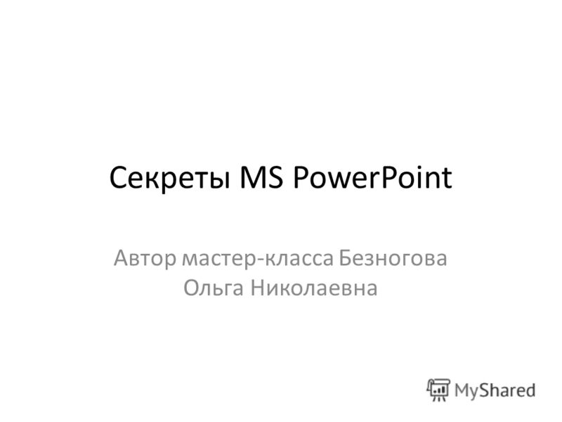 Секреты MS PowerPoint Автор мастер-класса Безногова Ольга Николаевна