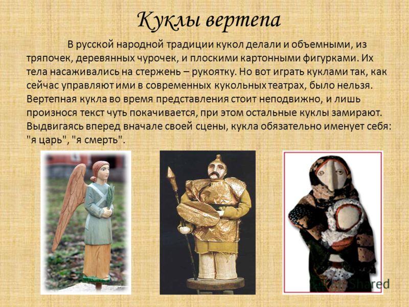 Куклы вертепа В русской народной традиции кукол делали и объемными, из тряпочек, деревянных чурочек, и плоскими картонными фигурками. Их тела насаживались на стержень – рукоятку. Но вот играть куклами так, как сейчас управляют ими в современных кукол