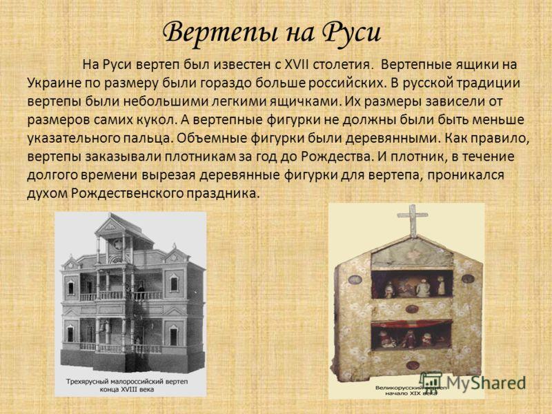 На Руси вертеп был известен с XVII столетия. Вертепные ящики на Украине по размеру были гораздо больше российских. В русской традиции вертепы были небольшими легкими ящичками. Их размеры зависели от размеров самих кукол. А вертепные фигурки не должны